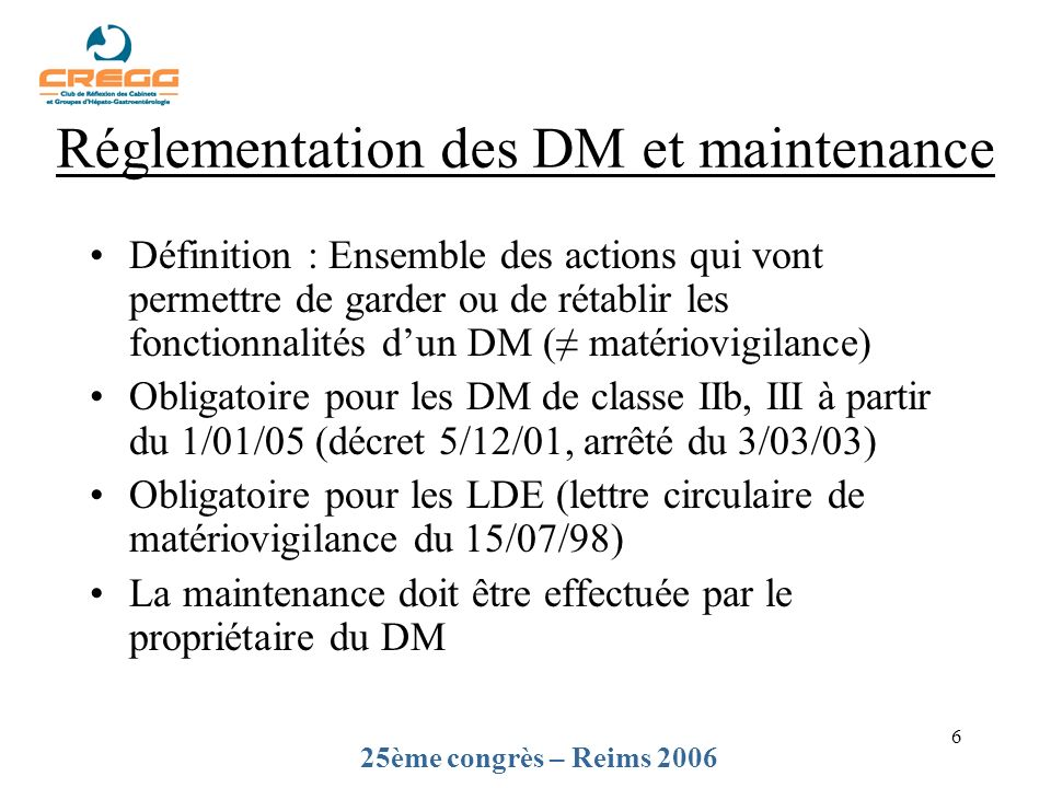 6 Réglementation des DM et maintenance Définition : Ensemble des actions qui vont permettre de garder ou de rétablir les fonctionnalités dun DM ( matériovigilance) Obligatoire pour les DM de classe IIb, III à partir du 1/01/05 (décret 5/12/01, arrêté du 3/03/03) Obligatoire pour les LDE (lettre circulaire de matériovigilance du 15/07/98) La maintenance doit être effectuée par le propriétaire du DM 25ème congrès – Reims 2006