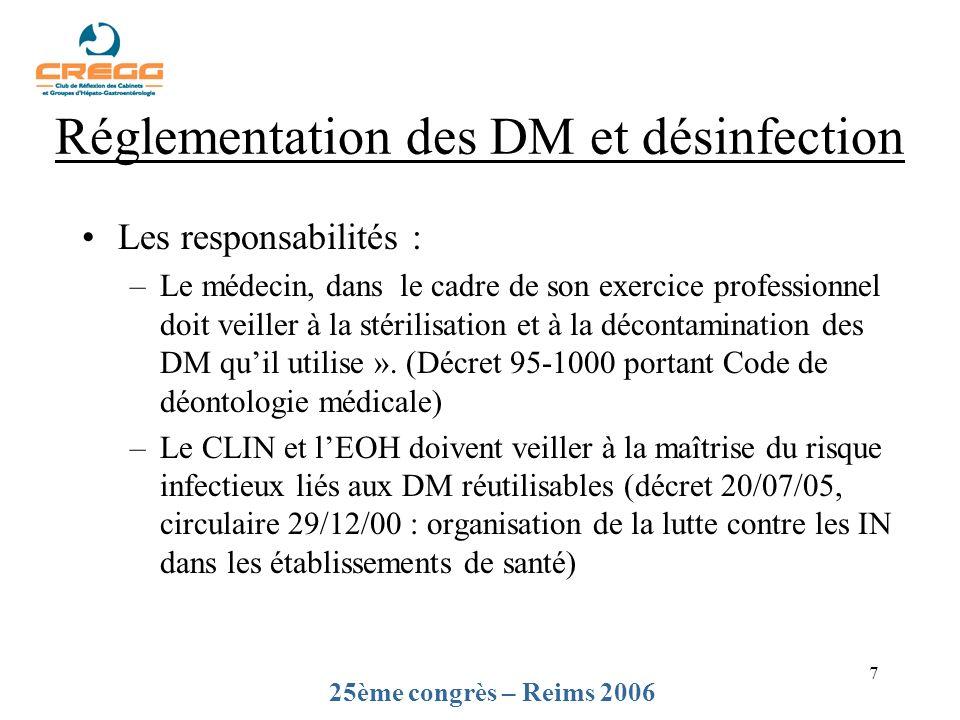 7 Réglementation des DM et désinfection Les responsabilités : –Le médecin, dans le cadre de son exercice professionnel doit veiller à la stérilisation et à la décontamination des DM quil utilise ».