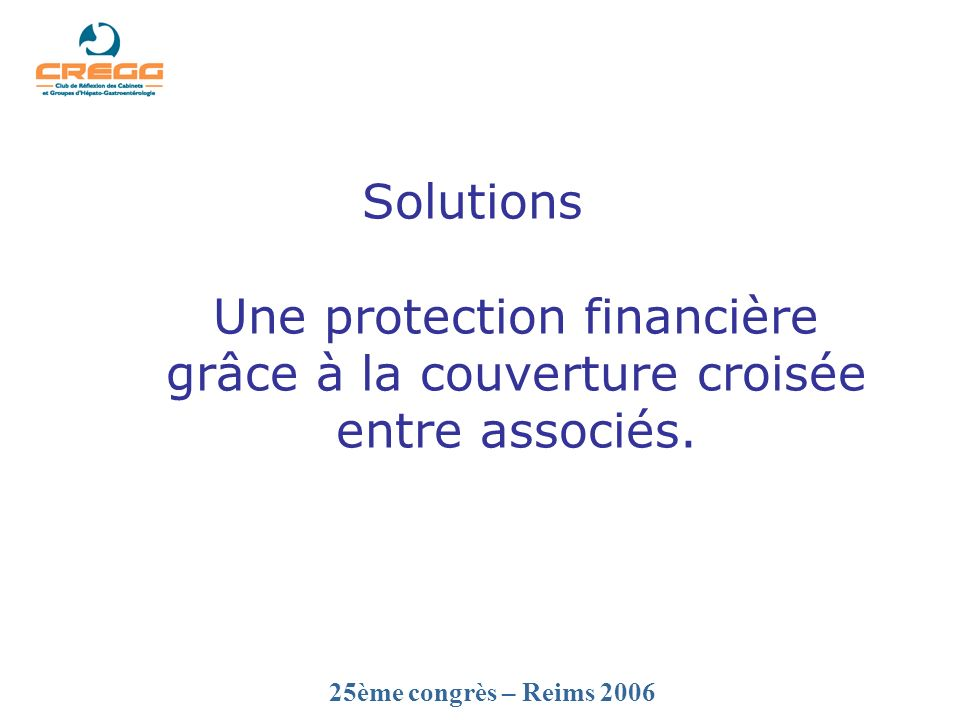 25ème congrès – Reims 2006 Solutions Une protection financière grâce à la couverture croisée entre associés.