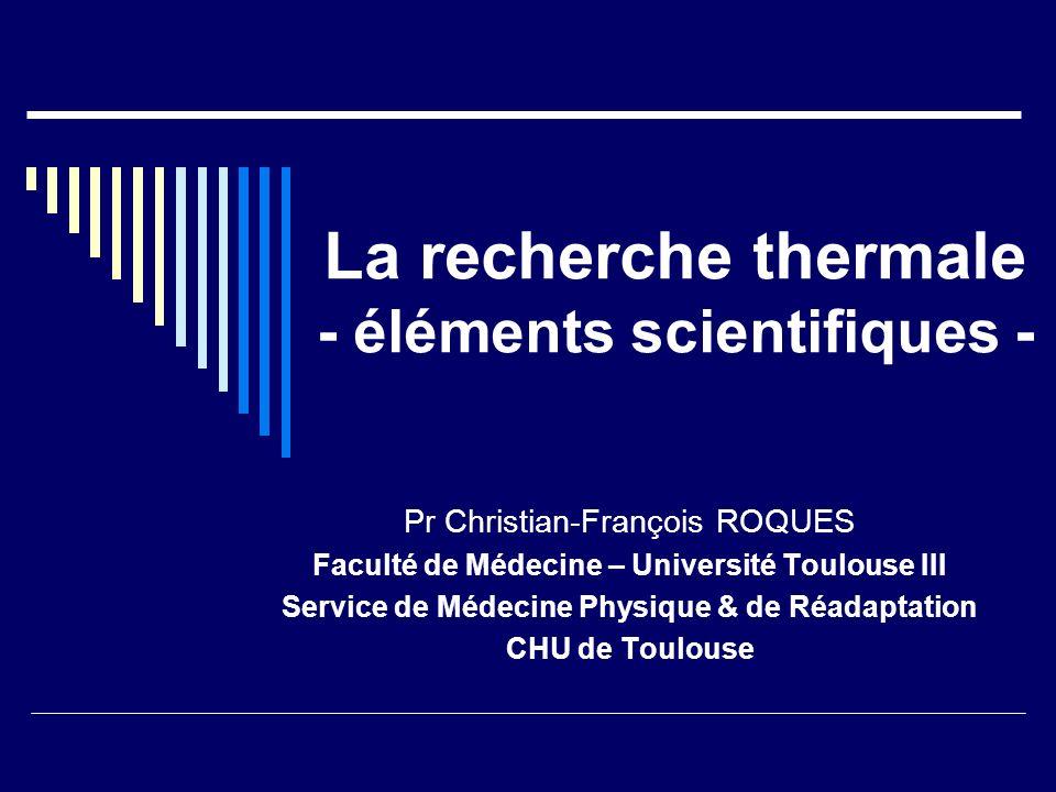 La recherche thermale - éléments scientifiques - Pr Christian-François ROQUES Faculté de Médecine – Université Toulouse III Service de Médecine Physiq