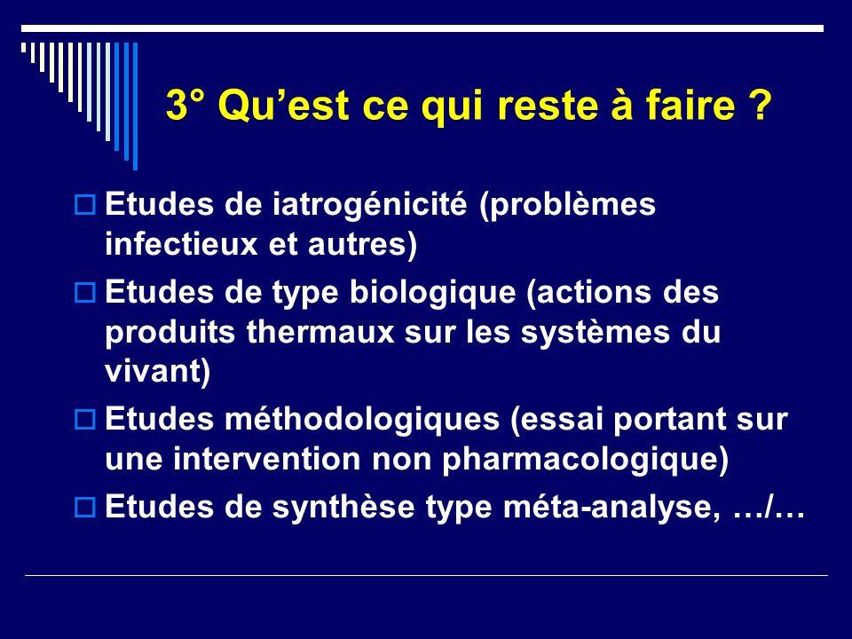 3° Quest ce qui reste à faire ? Etudes de iatrogénicité (problèmes infectieux et autres) Etudes de type biologique (actions des produits thermaux sur