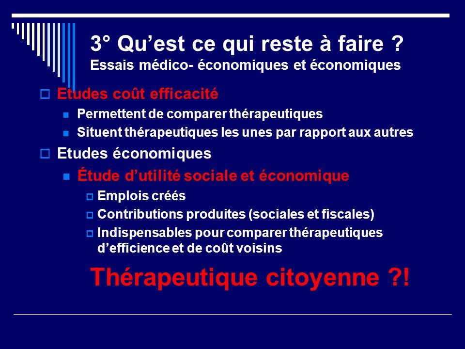 3° Quest ce qui reste à faire ? Essais médico- économiques et économiques Etudes coût efficacité Permettent de comparer thérapeutiques Situent thérape