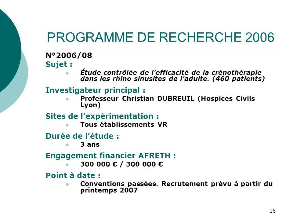 16 PROGRAMME DE RECHERCHE 2006 N°2006/08 Sujet : Étude contrôlée de lefficacité de la crénothérapie dans les rhino sinusites de ladulte. (460 patients