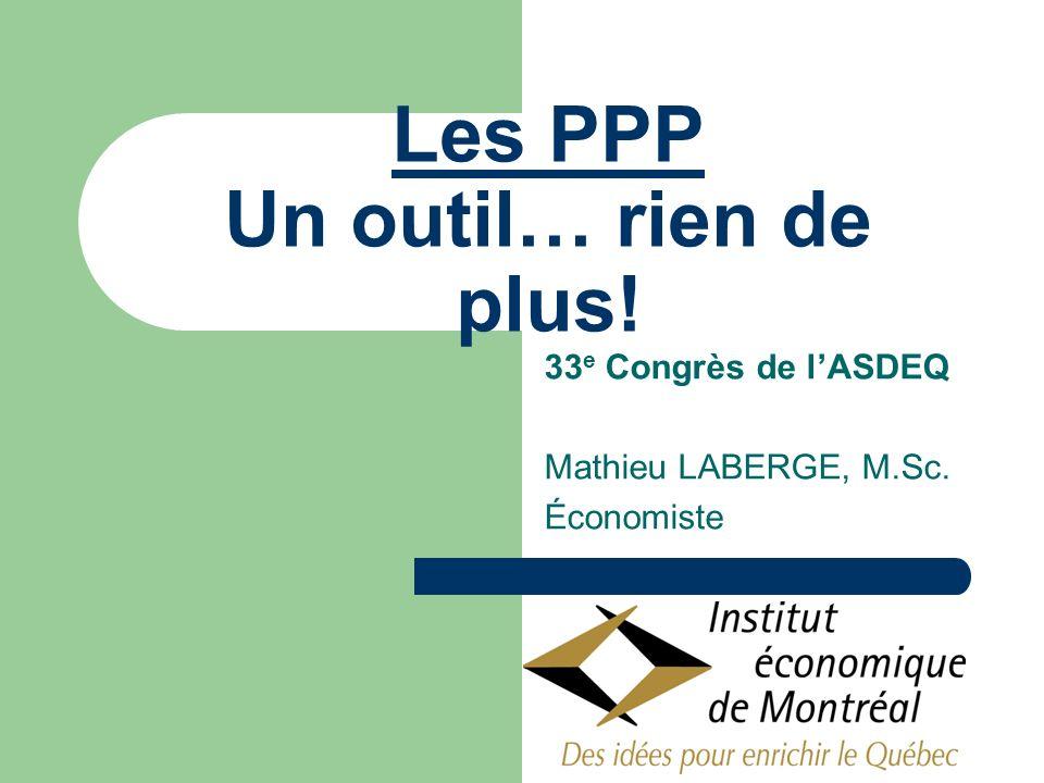 Les PPP Un outil… rien de plus! 33 e Congrès de lASDEQ Mathieu LABERGE, M.Sc. Économiste