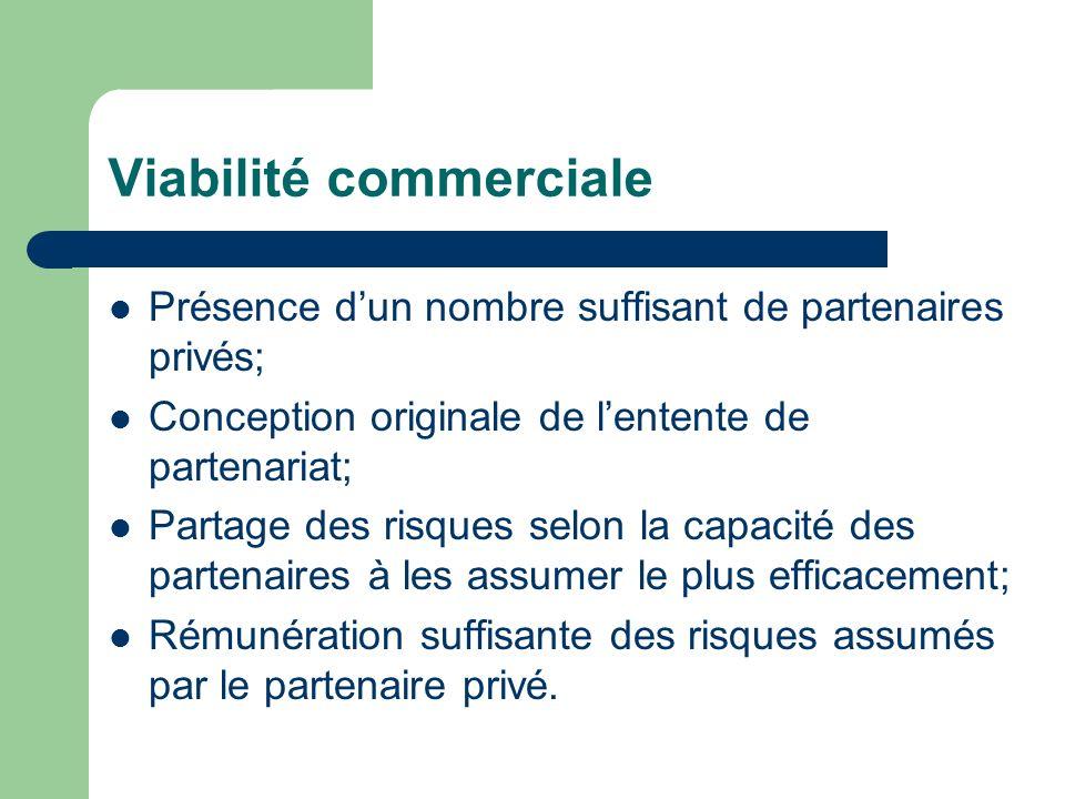 Viabilité commerciale Présence dun nombre suffisant de partenaires privés; Conception originale de lentente de partenariat; Partage des risques selon la capacité des partenaires à les assumer le plus efficacement; Rémunération suffisante des risques assumés par le partenaire privé.