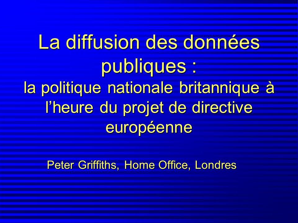 La diffusion des données publiques : la politique nationale britannique à lheure du projet de directive européenne Peter Griffiths, Home Office, Londr