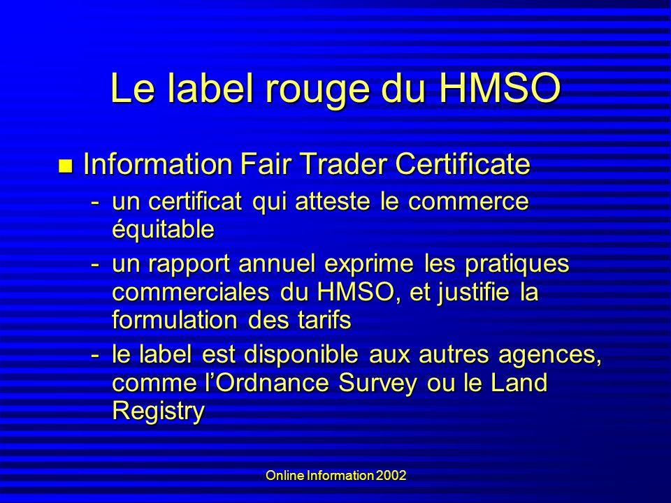 Online Information 2002 Le label rouge du HMSO Information Fair Trader Certificate Information Fair Trader Certificate -un certificat qui atteste le commerce équitable -un rapport annuel exprime les pratiques commerciales du HMSO, et justifie la formulation des tarifs -le label est disponible aux autres agences, comme lOrdnance Survey ou le Land Registry