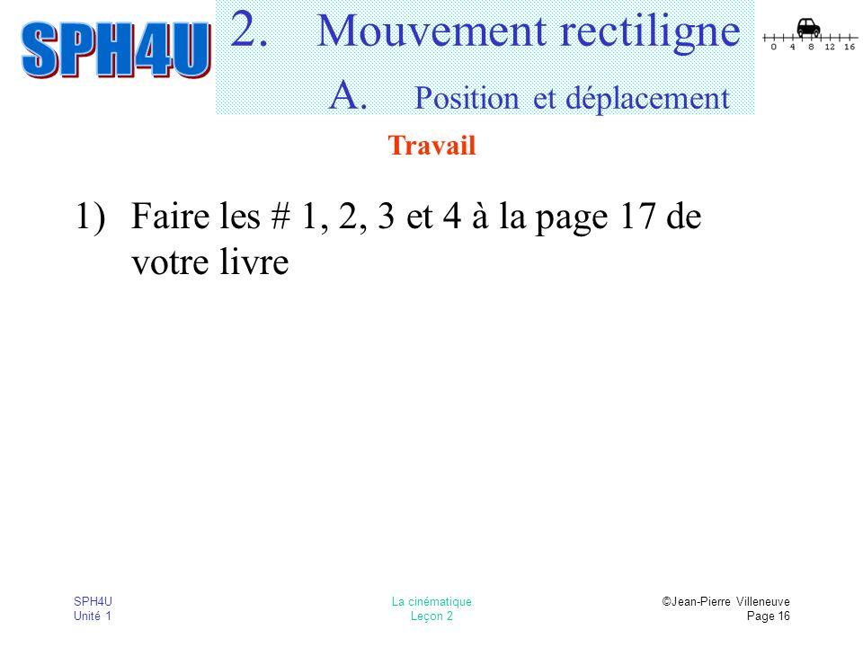 SPH4U Unité 1 La cinématique Leçon 2 ©Jean-Pierre Villeneuve Page 16 2. Mouvement rectiligne A. Position et déplacement 1)Faire les # 1, 2, 3 et 4 à l