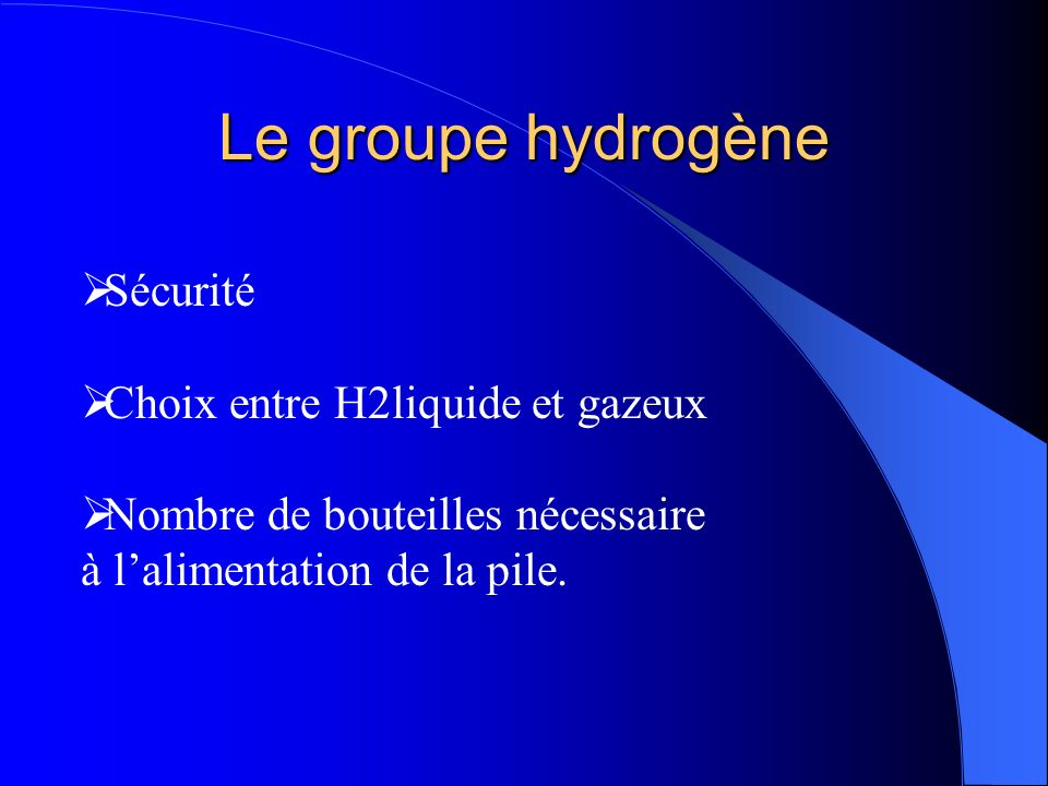 Le groupe hydrogène Sécurité Choix entre H2liquide et gazeux Nombre de bouteilles nécessaire à lalimentation de la pile.