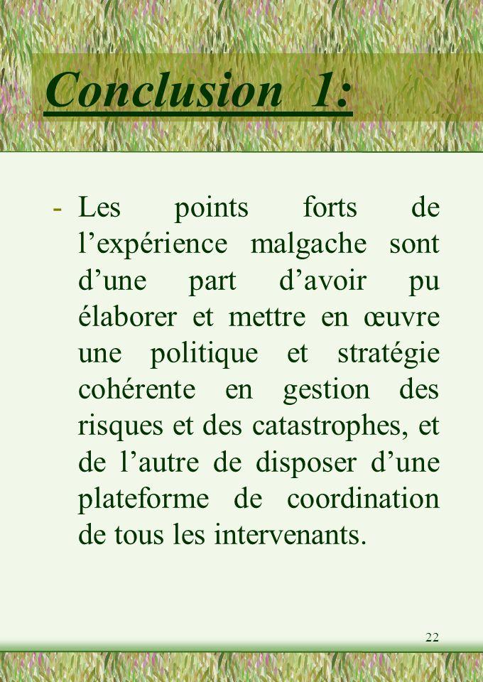 22 Conclusion 1: -Les points forts de lexpérience malgache sont dune part davoir pu élaborer et mettre en œuvre une politique et stratégie cohérente en gestion des risques et des catastrophes, et de lautre de disposer dune plateforme de coordination de tous les intervenants.