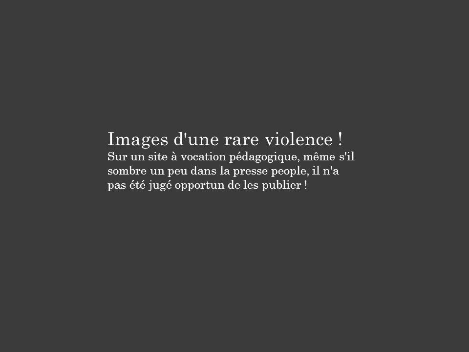 Images d'une rare violence ! Sur un site à vocation pédagogique, même s'il sombre un peu dans la presse people, il n'a pas été jugé opportun de les pu