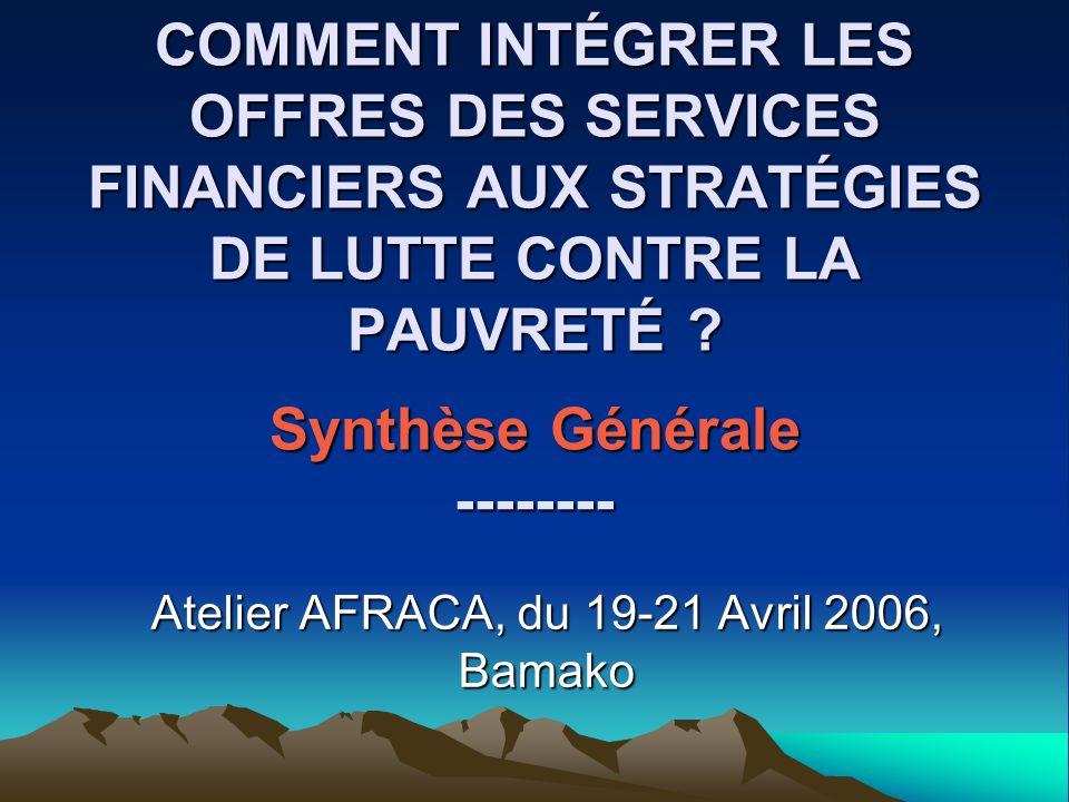 COMMENT INTÉGRER LES OFFRES DES SERVICES FINANCIERS AUX STRATÉGIES DE LUTTE CONTRE LA PAUVRETÉ ? Synthèse Générale -------- Atelier AFRACA, du 19-21 A