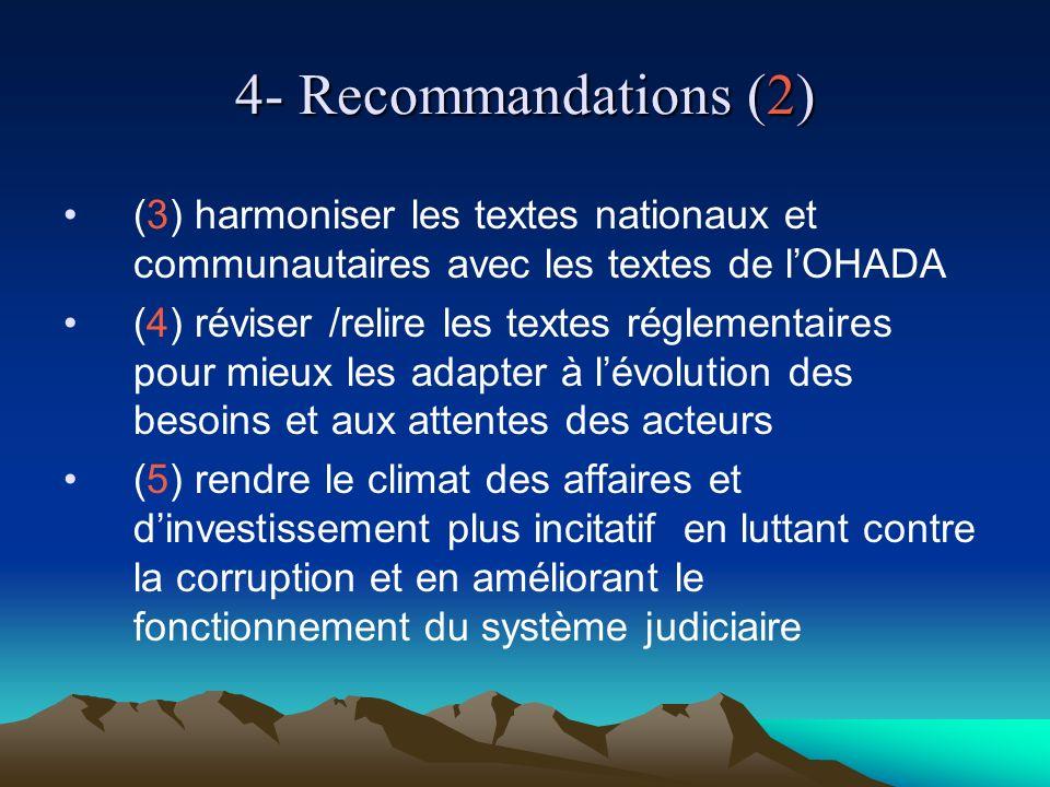4- Recommandations (2) (3) harmoniser les textes nationaux et communautaires avec les textes de lOHADA (4) réviser /relire les textes réglementaires pour mieux les adapter à lévolution des besoins et aux attentes des acteurs (5) rendre le climat des affaires et dinvestissement plus incitatif en luttant contre la corruption et en améliorant le fonctionnement du système judiciaire