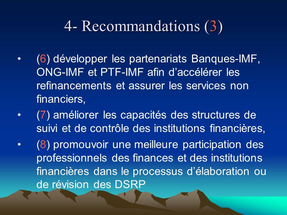 4- Recommandations (3) (6) développer les partenariats Banques-IMF, ONG-IMF et PTF-IMF afin daccélérer les refinancements et assurer les services non financiers, (7) améliorer les capacités des structures de suivi et de contrôle des institutions financières, (8) promouvoir une meilleure participation des professionnels des finances et des institutions financières dans le processus délaboration ou de révision des DSRP