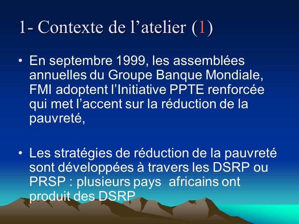 1- Contexte de latelier (1) En septembre 1999, les assemblées annuelles du Groupe Banque Mondiale, FMI adoptent lInitiative PPTE renforcée qui met laccent sur la réduction de la pauvreté, Les stratégies de réduction de la pauvreté sont développées à travers les DSRP ou PRSP : plusieurs pays africains ont produit des DSRP