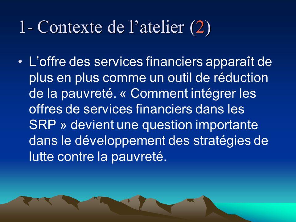 1- Contexte de latelier (2) Loffre des services financiers apparaît de plus en plus comme un outil de réduction de la pauvreté. « Comment intégrer les