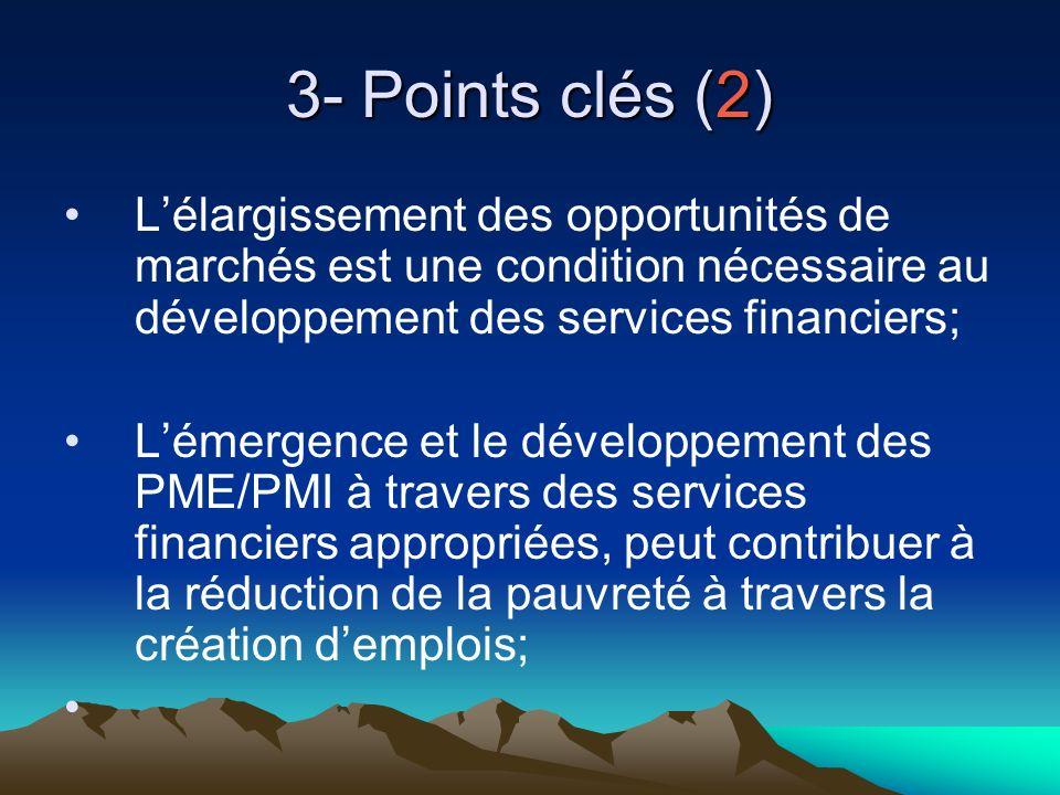 3- Points clés (2) Lélargissement des opportunités de marchés est une condition nécessaire au développement des services financiers; Lémergence et le développement des PME/PMI à travers des services financiers appropriées, peut contribuer à la réduction de la pauvreté à travers la création demplois;