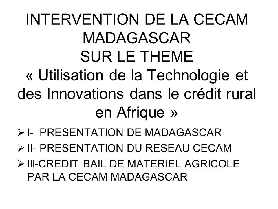 INTERVENTION DE LA CECAM MADAGASCAR SUR LE THEME « Utilisation de la Technologie et des Innovations dans le crédit rural en Afrique » I- PRESENTATION