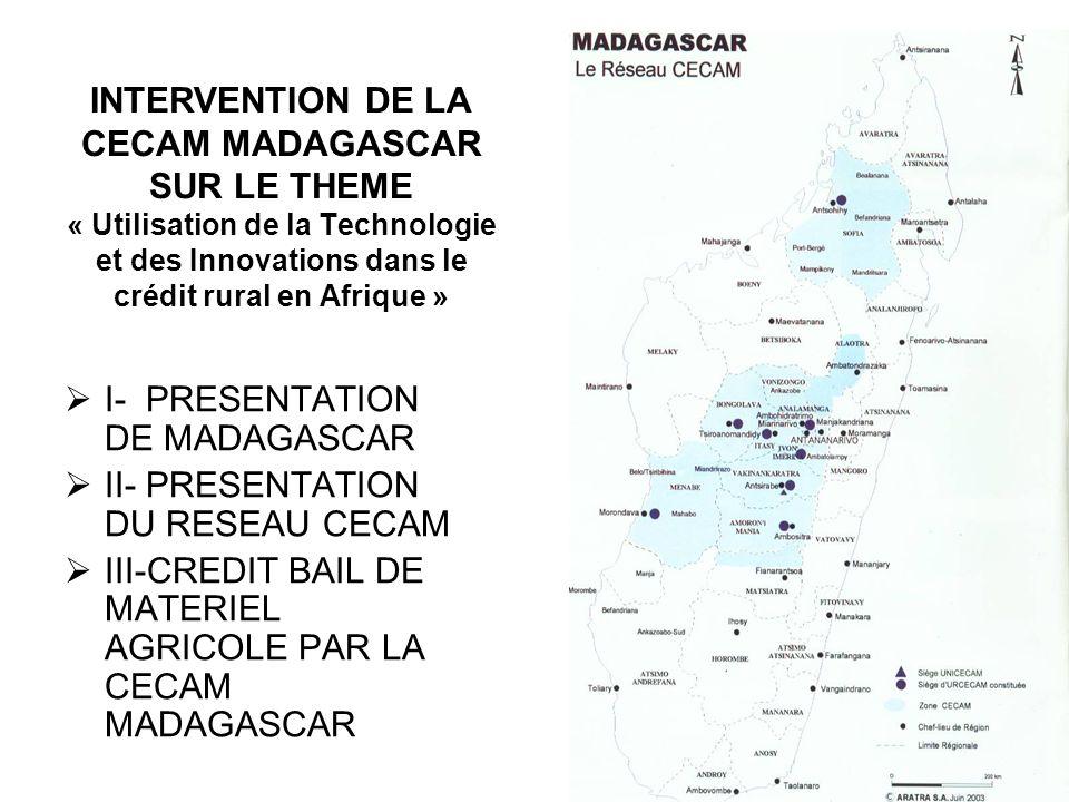 I- PRESENTATION DE MADAGASCAR II- PRESENTATION DU RESEAU CECAM III-CREDIT BAIL DE MATERIEL AGRICOLE PAR LA CECAM MADAGASCAR