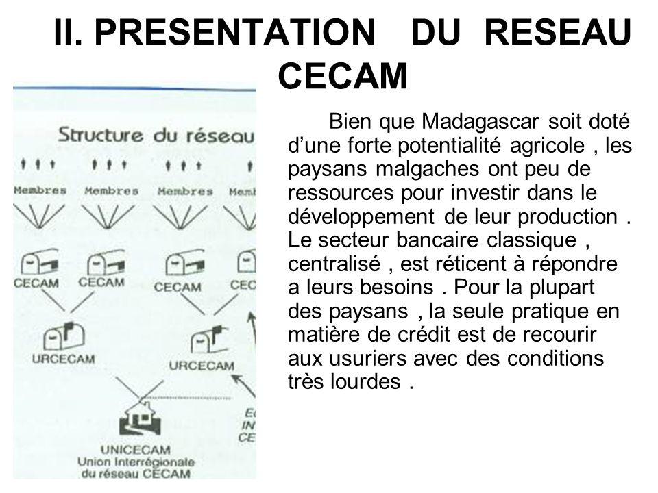 II. PRESENTATION DU RESEAU CECAM Bien que Madagascar soit doté dune forte potentialité agricole, les paysans malgaches ont peu de ressources pour inve