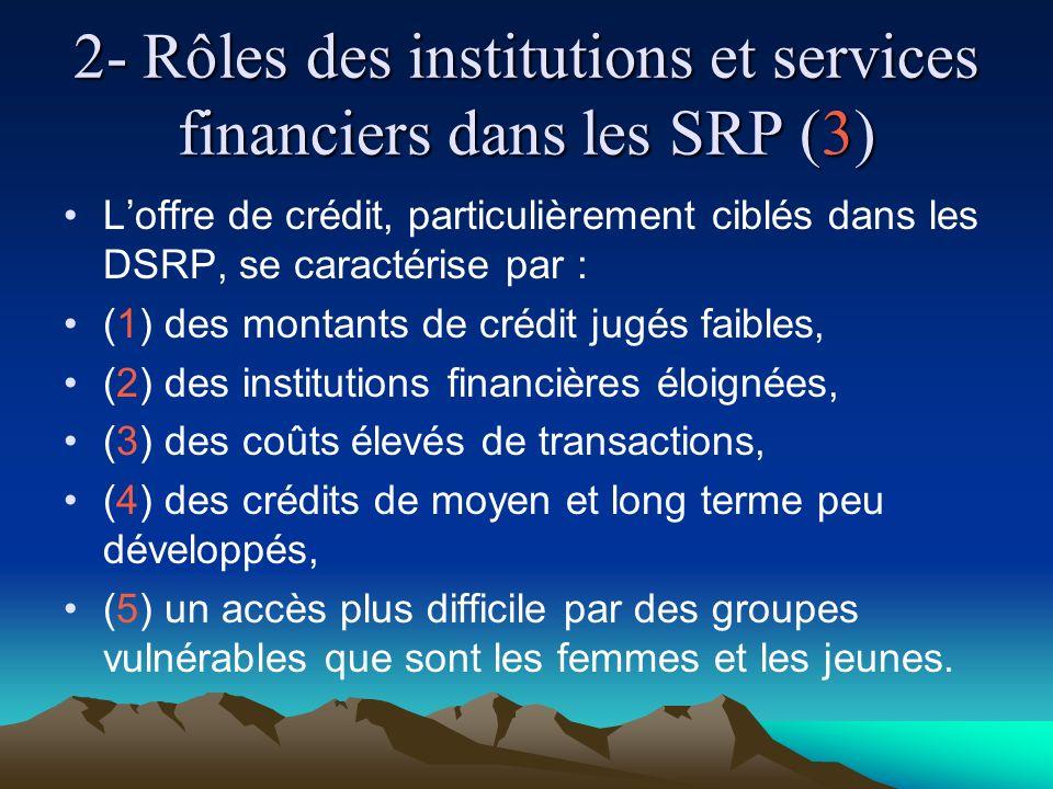 2- Rôles des institutions et services financiers dans les SRP (3) Loffre de crédit, particulièrement ciblés dans les DSRP, se caractérise par : (1) des montants de crédit jugés faibles, (2) des institutions financières éloignées, (3) des coûts élevés de transactions, (4) des crédits de moyen et long terme peu développés, (5) un accès plus difficile par des groupes vulnérables que sont les femmes et les jeunes.