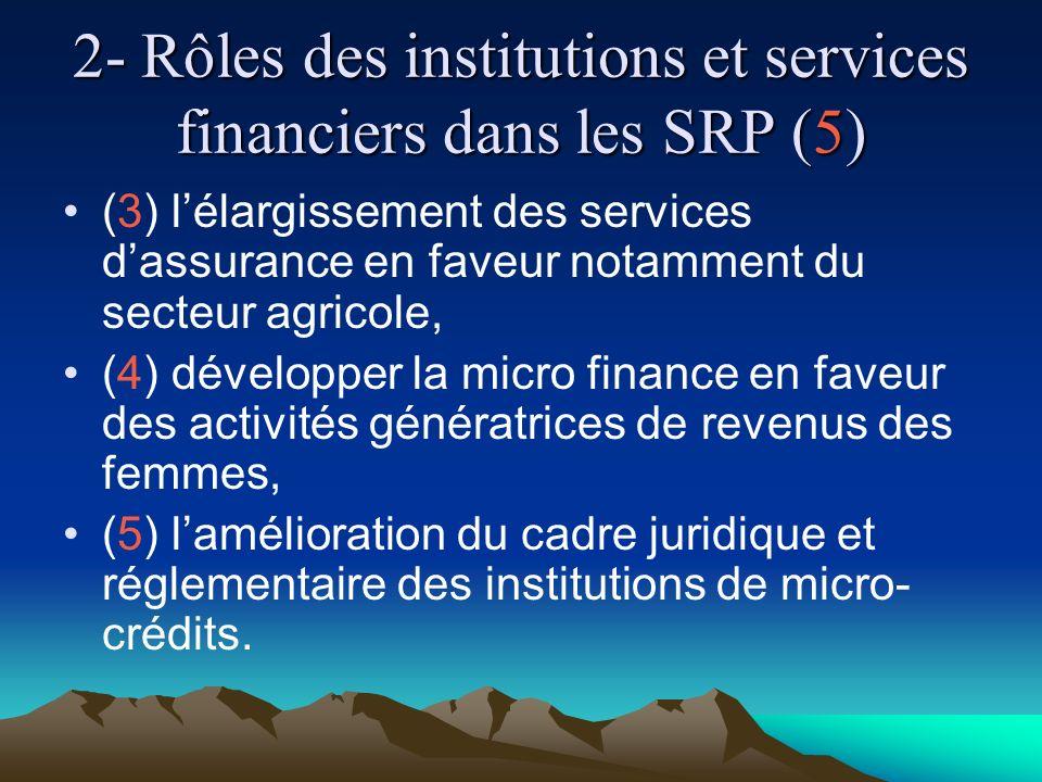 2- Rôles des institutions et services financiers dans les SRP (5) (3) lélargissement des services dassurance en faveur notamment du secteur agricole, (4) développer la micro finance en faveur des activités génératrices de revenus des femmes, (5) lamélioration du cadre juridique et réglementaire des institutions de micro- crédits.