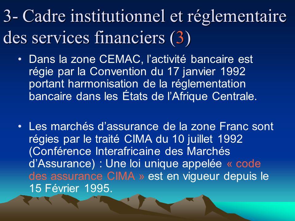 3- Cadre institutionnel et réglementaire des services financiers (3) Dans la zone CEMAC, lactivité bancaire est régie par la Convention du 17 janvier 1992 portant harmonisation de la réglementation bancaire dans les États de lAfrique Centrale.