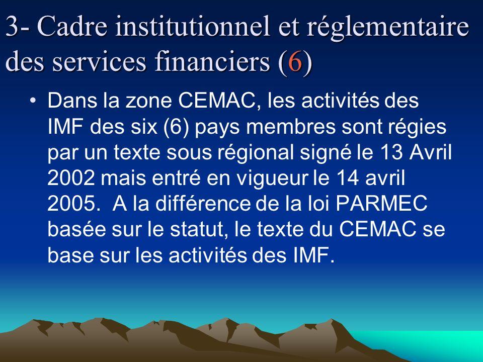 3- Cadre institutionnel et réglementaire des services financiers (6) Dans la zone CEMAC, les activités des IMF des six (6) pays membres sont régies par un texte sous régional signé le 13 Avril 2002 mais entré en vigueur le 14 avril 2005.