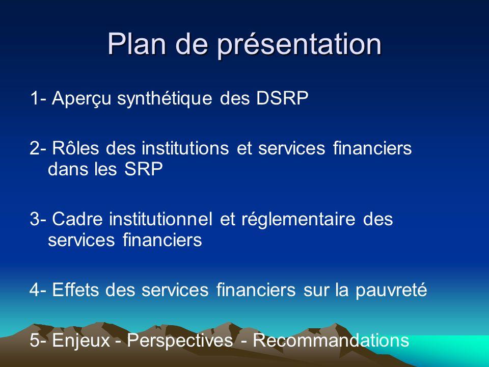 Plan de présentation 1- Aperçu synthétique des DSRP 2- Rôles des institutions et services financiers dans les SRP 3- Cadre institutionnel et réglementaire des services financiers 4- Effets des services financiers sur la pauvreté 5- Enjeux - Perspectives - Recommandations