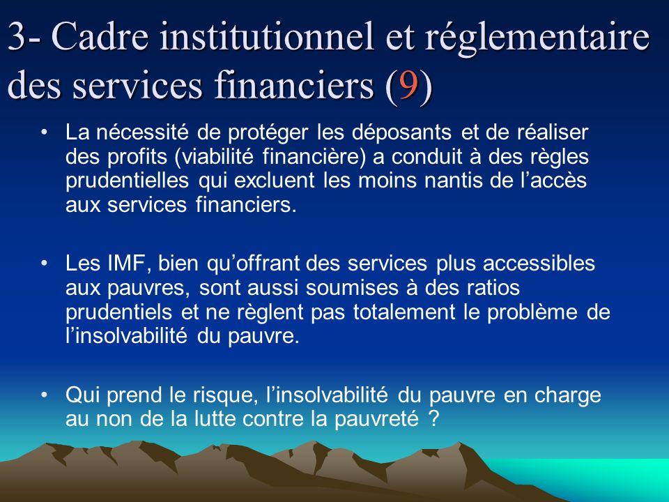 3- Cadre institutionnel et réglementaire des services financiers (9) La nécessité de protéger les déposants et de réaliser des profits (viabilité financière) a conduit à des règles prudentielles qui excluent les moins nantis de laccès aux services financiers.