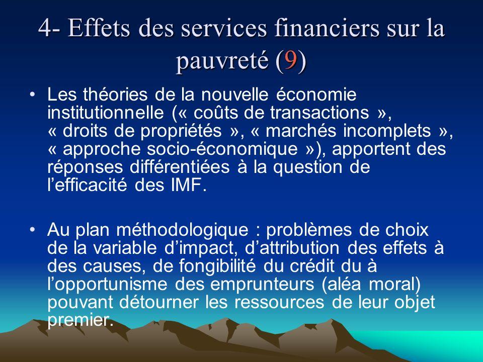 4- Effets des services financiers sur la pauvreté (9) Les théories de la nouvelle économie institutionnelle (« coûts de transactions », « droits de propriétés », « marchés incomplets », « approche socio-économique »), apportent des réponses différentiées à la question de lefficacité des IMF.
