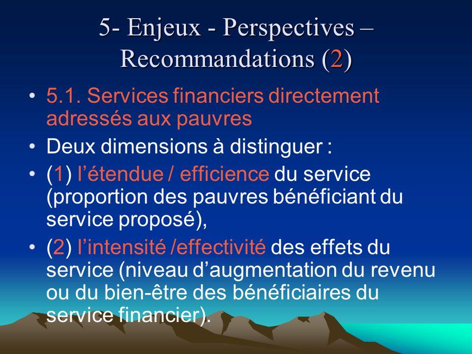 5- Enjeux - Perspectives – Recommandations (2) 5.1. Services financiers directement adressés aux pauvres Deux dimensions à distinguer : (1) létendue /