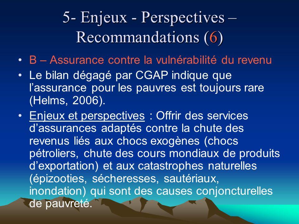 5- Enjeux - Perspectives – Recommandations (6) B – Assurance contre la vulnérabilité du revenu Le bilan dégagé par CGAP indique que lassurance pour les pauvres est toujours rare (Helms, 2006).