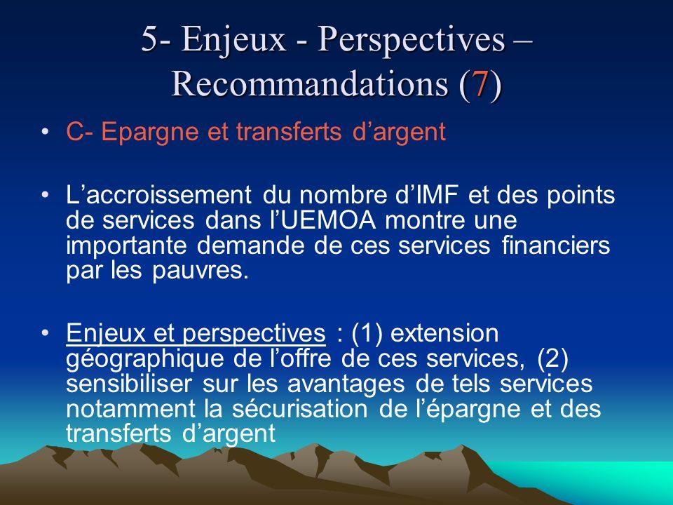 5- Enjeux - Perspectives – Recommandations (7) C- Epargne et transferts dargent Laccroissement du nombre dIMF et des points de services dans lUEMOA montre une importante demande de ces services financiers par les pauvres.