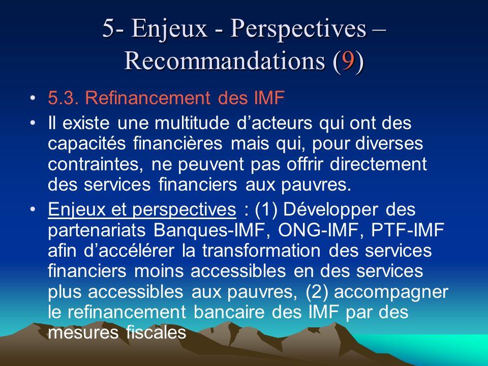 5- Enjeux - Perspectives – Recommandations (9) 5.3. Refinancement des IMF Il existe une multitude dacteurs qui ont des capacités financières mais qui,