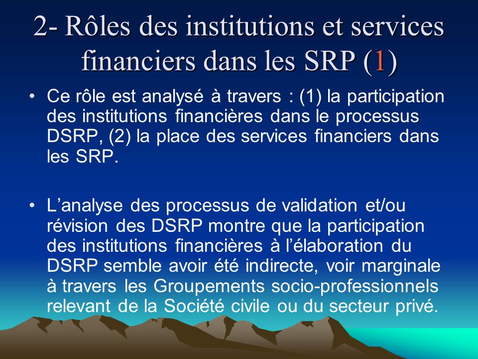 2- Rôles des institutions et services financiers dans les SRP (1) Ce rôle est analysé à travers : (1) la participation des institutions financières dans le processus DSRP, (2) la place des services financiers dans les SRP.