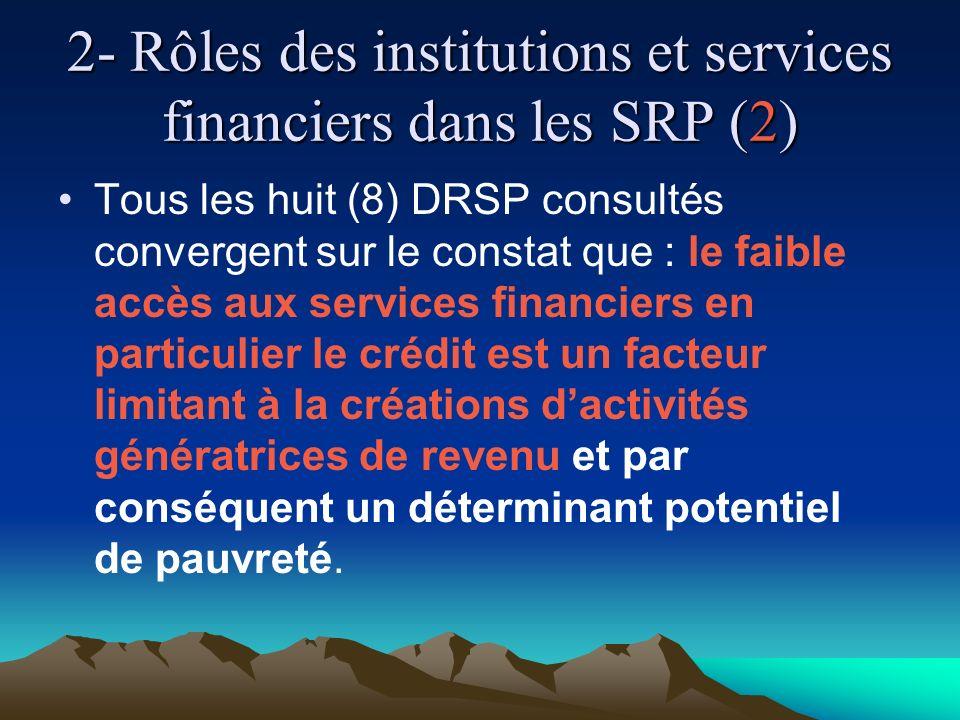 2- Rôles des institutions et services financiers dans les SRP (2) Tous les huit (8) DRSP consultés convergent sur le constat que : le faible accès aux services financiers en particulier le crédit est un facteur limitant à la créations dactivités génératrices de revenu et par conséquent un déterminant potentiel de pauvreté.