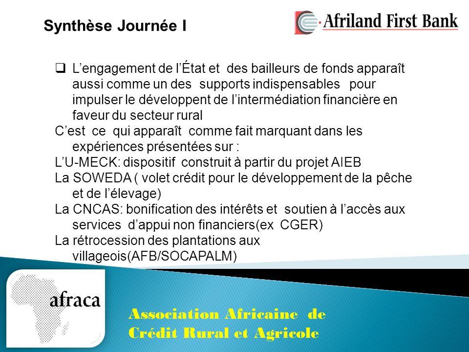 Association Africaine de Crédit Rural et Agricole Les exposés ont révélé des innovations en matières de services financiers en faveur des ruraux/agriculteurs: Le Crédit « Gage » en faveur des femmes(U-MECK); Des mécanismes éprouvés de financement reposant sur le « contract farming »(CNCAS et AFB); Le crédit « Stockage » (à létude /CNCAS ); « Lassurance bétail »(à létude/CNCAS); Des modèles darticulation entre les services financiers et les services non financiers (ex MIT-FUND/AFB, CGER/CNCAS) pour accroître lefficacité du crédit aux agriculteurs Les participants nont pas manqué dêtre préoccupés par la modicité de la part du secteur agricole/secteur productif dans le portefeuille des institutions de financement ayant intégré le secteur agricole dans leur politique de développement(Cas des banques et des IMF) Synthèse Journée I