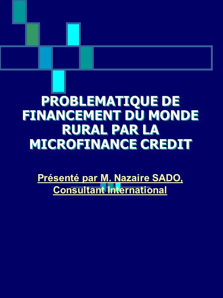 PROBLEMATIQUE DE FINANCEMENT DU MONDE RURAL PAR LA MICROFINANCE CREDIT Présenté par M. Nazaire SADO, Consultant International