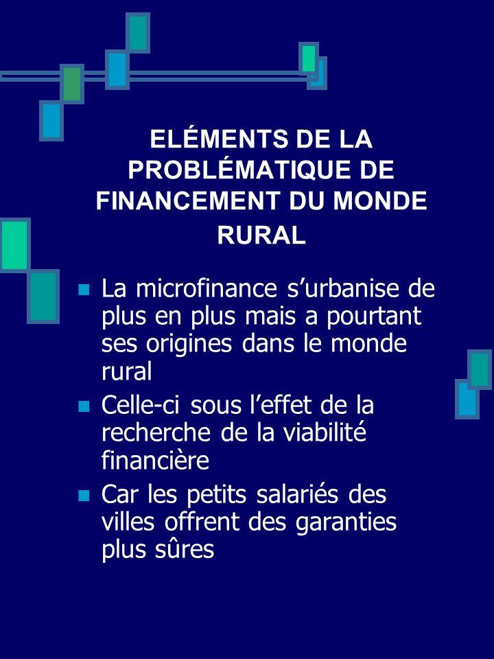 ELÉMENTS DE LA PROBLÉMATIQUE DE FINANCEMENT DU MONDE RURAL La microfinance surbanise de plus en plus mais a pourtant ses origines dans le monde rural