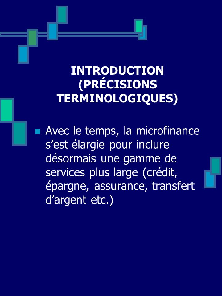 INTRODUCTION (PRÉCISIONS TERMINOLOGIQUES) Avec le temps, la microfinance sest élargie pour inclure désormais une gamme de services plus large (crédit,