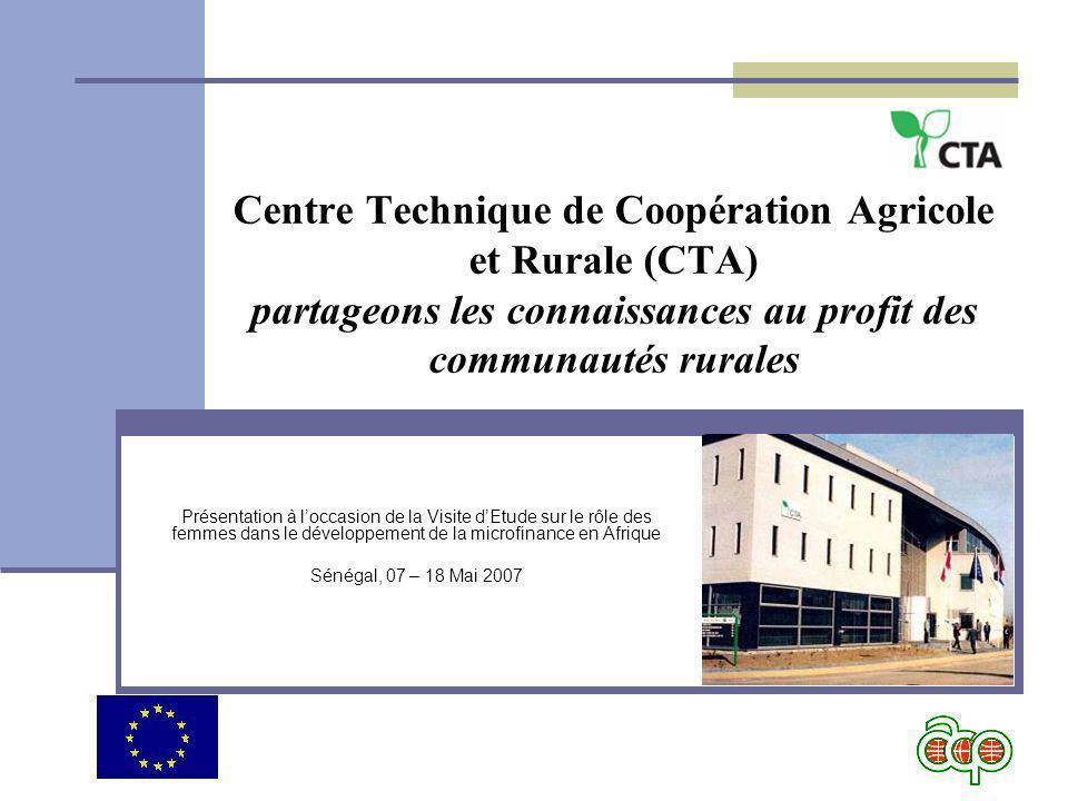 Centre Technique de Coopération Agricole et Rurale (CTA) partageons les connaissances au profit des communautés rurales Présentation à loccasion de la Visite dEtude sur le rôle des femmes dans le développement de la microfinance en Afrique Sénégal, 07 – 18 Mai 2007