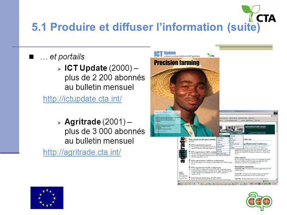 5.1 Produire et diffuser linformation (suite) … et portails ICT Update (2000) – plus de 2 200 abonnés au bulletin mensuel http://ictupdate.cta.int/ Agritrade (2001) – plus de 3 000 abonnés au bulletin mensuel http://agritrade.cta.int/