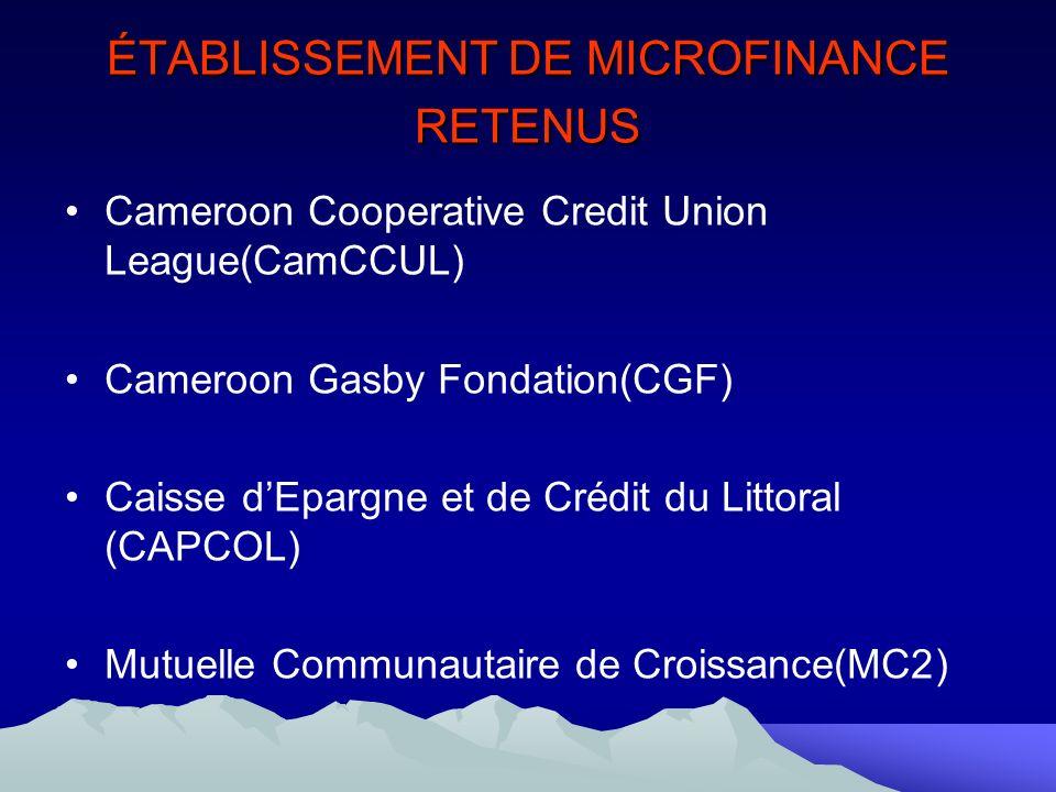 ÉTABLISSEMENT DE MICROFINANCE RETENUS Cameroon Cooperative Credit Union League(CamCCUL) Cameroon Gasby Fondation(CGF) Caisse dEpargne et de Crédit du Littoral (CAPCOL) Mutuelle Communautaire de Croissance(MC2)