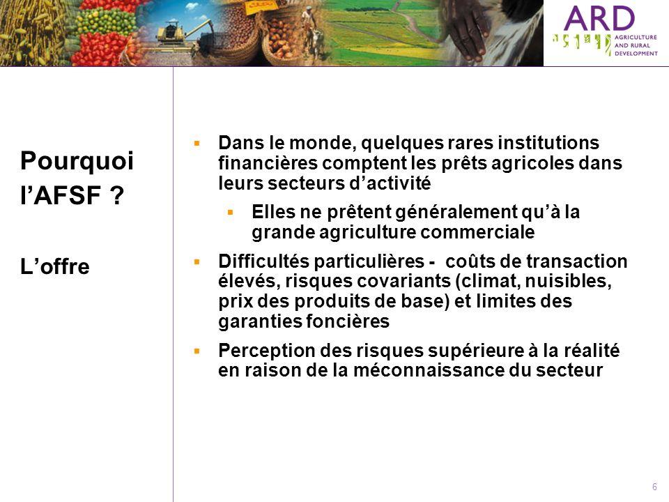 6 Pourquoi lAFSF ? Loffre Dans le monde, quelques rares institutions financières comptent les prêts agricoles dans leurs secteurs dactivité Elles ne p