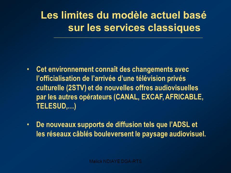 Malick NDIAYE DGA-RTS Les limites du modèle actuel basé sur les services classiques Cet environnement connaît des changements avec lofficialisation de larrivée dune télévision privés culturelle (2STV) et de nouvelles offres audiovisuelles par les autres opérateurs (CANAL, EXCAF, AFRICABLE, TELESUD,…) De nouveaux supports de diffusion tels que lADSL et les réseaux câblés bouleversent le paysage audiovisuel.