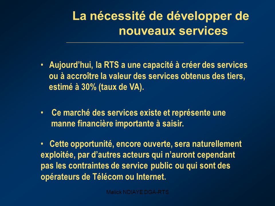 Malick NDIAYE DGA-RTS La nécessité de développer de nouveaux services Aujourdhui, la RTS a une capacité à créer des services ou à accroître la valeur des services obtenus des tiers, estimé à 30% (taux de VA).
