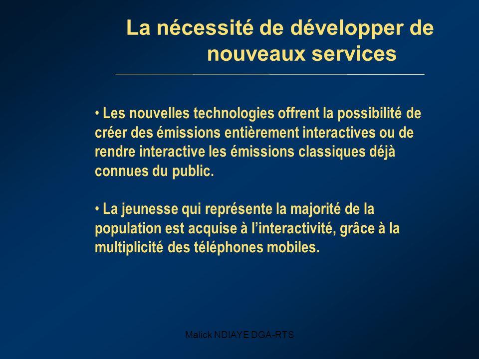 Malick NDIAYE DGA-RTS La nécessité de développer de nouveaux services Les nouvelles technologies offrent la possibilité de créer des émissions entière