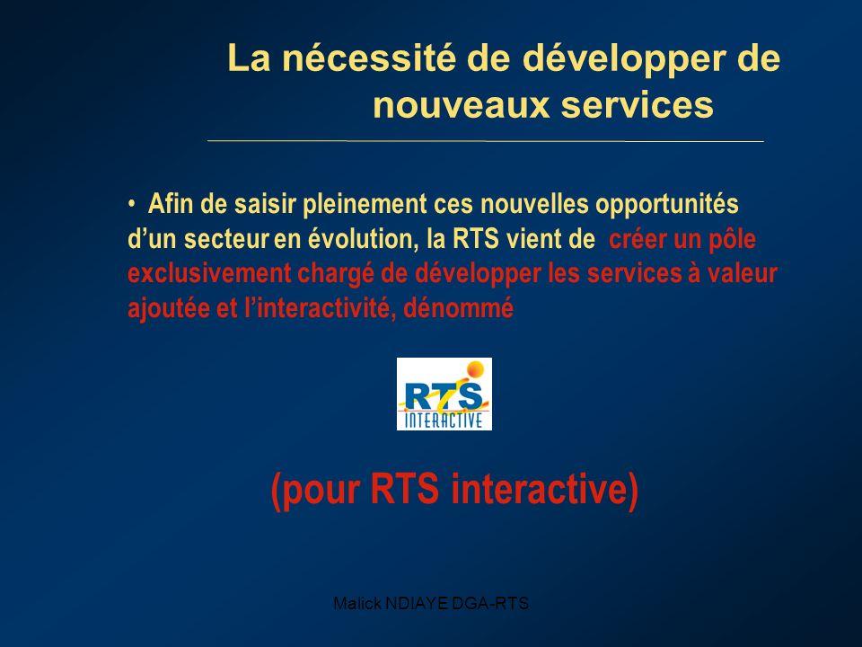 Malick NDIAYE DGA-RTS La nécessité de développer de nouveaux services Afin de saisir pleinement ces nouvelles opportunités dun secteur en évolution, la RTS vient de créer un pôle exclusivement chargé de développer les services à valeur ajoutée et linteractivité, dénommé (pour RTS interactive)