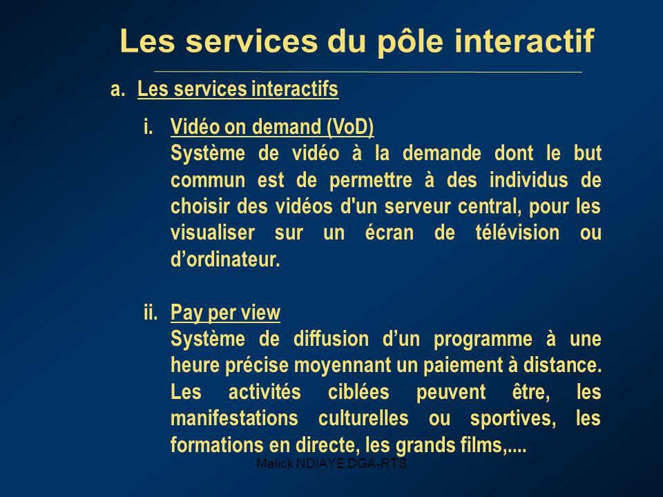 Malick NDIAYE DGA-RTS Les services du pôle interactif a.Les services interactifs i.Vidéo on demand (VoD) Système de vidéo à la demande dont le but commun est de permettre à des individus de choisir des vidéos d un serveur central, pour les visualiser sur un écran de télévision ou dordinateur.